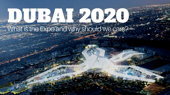 DUBAI Expo 2020 – What Is It And Why Should We Care?
